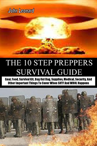 THE 10 STEP PREPPERS SURVIVAL GUIDE: Gear, Food, Survival Kit, Bug Out Bag, Supplies, Medical, Security, And Other Important Things To Cover When SHTF And WROL Happens by [Leonard, John]