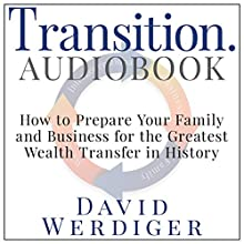 Transition: How to Prepare Your Family and Business for the Greatest Wealth Transfer in History Audiobook by David Werdiger Narrated by David Werdiger