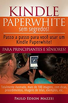 Kindle Paperwhite sem Segredos: Passo a passo para você usar um Kindle Paperwhite! Para Principiantes e Sêniores! por [Mazzei, Paulo Edson]