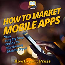 How to Market Mobile Apps: Your Step-By-Step Guide to Marketing Mobile Apps Audiobook by HowExpert Press Narrated by Weston Gritt