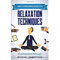How To Implement Effective Relaxation Techniques: Learn How To Reduce Stress and Anxiety In Just 7 Days With Proven Relaxation Techniques