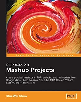PHP Web 2.0 Mashup Projects: Practical PHP Mashups with Google Maps, Flickr, Amazon, YouTube, MSN Search, Yahoo! by [Chow, Shu-Wai]