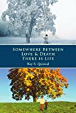 Somewhere Between Love and Death There Is Life, Ray Quintal, 0595438970