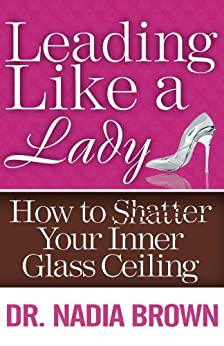 Leading Like a Lady: How to Shatter Your Inner Glass Ceiling by [Brown, Dr. Nadia]