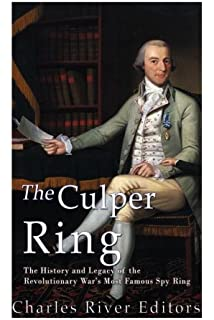 The Culper Ring: The History and Legacy of the Revolutionary Wars Most Famous Spy Ring
