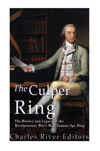 Rose Alexander - The Culper Ring: The History and Legacy of the Revolutionary War's Most Famous Spy Ring