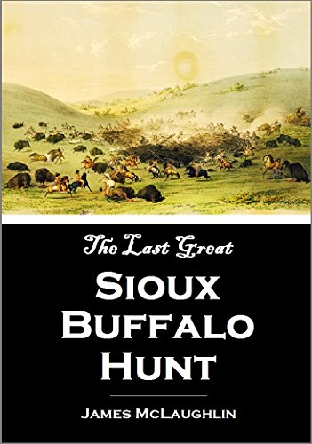 The Last Great Sioux Buffalo Hunt:  Story of the Killing of Five Thousand Buffaloes  by a Hunting Party of Six Hundred Mounted  Sioux in the Summer of (Party America Cheyenne)
