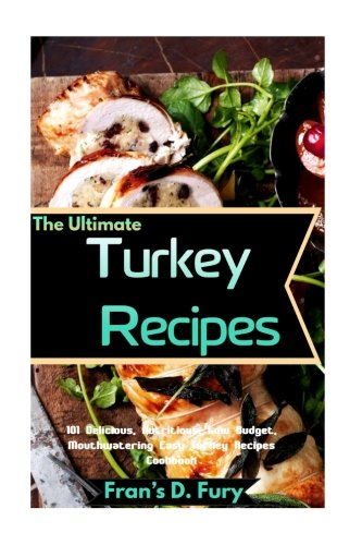 The Ultimate Turkey Recipes: 101 Delicious, Nutritious, Low Budget, Mouthwatering Easy Turkey Recipes Cookbook by Fran?s D. Fury
