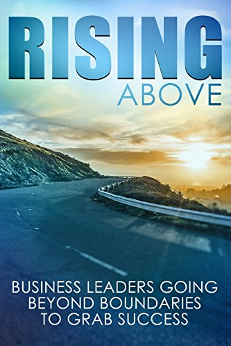 Rising Above: Business Leaders Going Beyond Boundaries to Grab Success cover