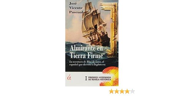 Almirante En Tierra Firme. La Aventura De Blas De Lezo, El Español Que Derrotó A Inglaterra Novela: Amazon.es: José Vicente Pascual: Libros