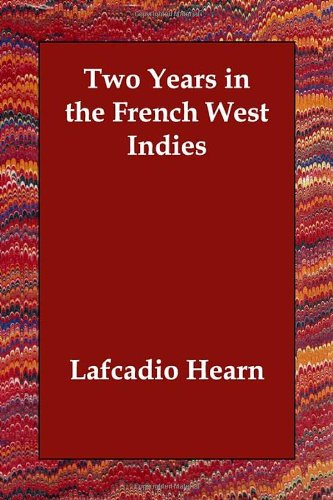 Two Years in the French West Indies Paperback – December 7, 2006 Lafcadio Hearn Echo Library 1406811262 Essays & Travelogues