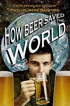 How Beer Saved the World by [Radford, Irene, Clough, Brenda, Ferrari, Mark J, Page, Shannon, Nordley, G. David, Jones, Frog and Esther, Moore, Nancy Jane, Reyonds-Ward, Joyce, Brown, Bob]