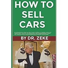 """HOW TO SELL CARS: A Comprehensive Step-by-Step Guide to Selling """"A"""" Vehicle; and/or for Selling """"More"""" Vehicles and Making """"More Money$$$"""" FROM THE PERSPECTIVE OF A SUCCESSFUL LICENSED CAR DEALER...."""