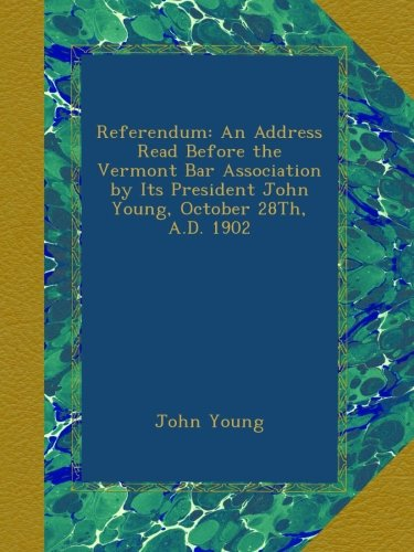 Download Referendum: An Address Read Before the Vermont Bar Association by Its President John Young, October 28Th, A.D. 1902 PDF