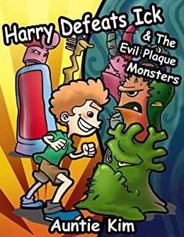 Harry Defeats Ick & The Evil Plaque Monsters - A Great Book for the 4-8 year old to easily inspire them to brush their teeth. by [Kim, Auntie]