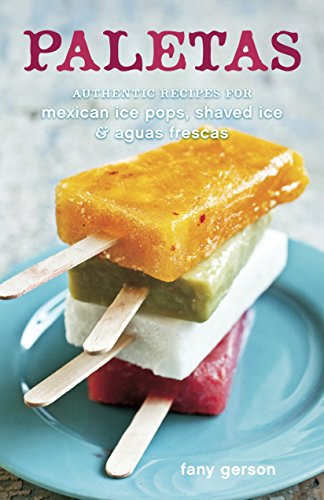 Paletas: Authentic Recipes for Mexican Ice Pops, Shaved Ice & Aguas Frescas by Fany Gerson