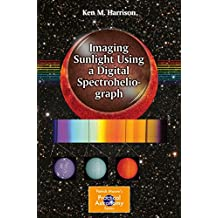 Imaging Sunlight Using a Digital Spectroheliograph (The Patrick Moore Practical Astronomy Series)