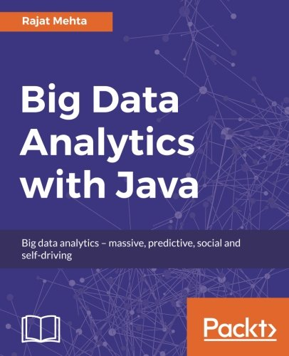 Big Data Analytics with Java: Data analysis, visualization & machine learning techniques by Packt Publishing