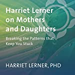 Harriet Lerner on Mothers and Daughters: Breaking the Patterns That Keep You Stuck | Harriet Lerner PhD