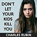 Don't Let Your Kids Kill You: A Guide for Parents of Drug and Alcohol Addicted Children Audiobook by Charles Rubin Narrated by Tom Zingarelli