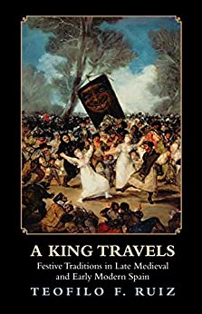 A King Travels: Festive Traditions in Late Medieval and Early Modern Spain by [Ruiz, Teofilo]