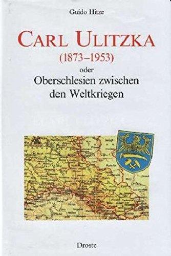 Carl Ulitzka (1873-1953): Oberschlesien zwischen den Weltkriegen (Forschungen und Quellen zur Zeitgeschichte)