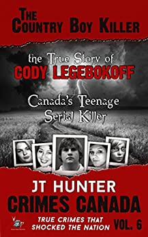 The Country Boy Killer: The True Story of Serial Killer Cody Legebokoff (Crimes Canada: True Crimes That Shocked the Nation Book 6) by [Hunter, JT]