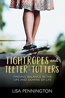 Tightropes and Teeter-Totters: Finding Balance in the Ups and Downs of Life by [Pennington, Lisa]