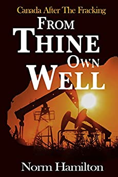 From Thine Own Well: Canada After The Fracking by [Hamilton, Norm]