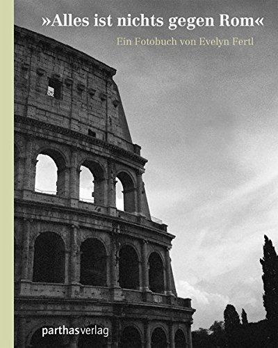 Alles ist nichts gegen Rom: Ein Fotobuch