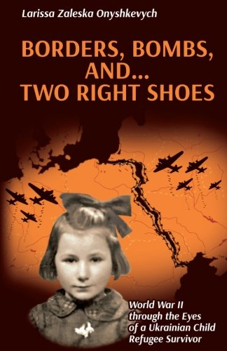 Borders, Bombs, and ... Two Right Shoes: World War II through the Eyes of a Ukrainian Child Refugee Survivor