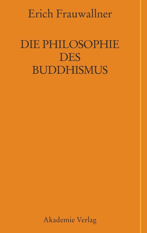 Die Philosophie des Buddhismus: Mit einem Vorwort von Eli Franco und Karin Preisendanz