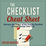 The Checklist Cheat Sheet: How to Harness the Surprising Power of the Simple Checklist to Supercharge Your Life | Taylor Haskins