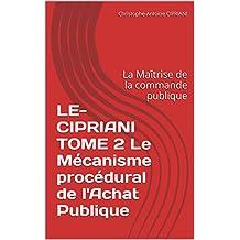 LE-CIPRIANI TOME 2 Le Mécanisme procédural de l'Achat Publique: La Maîtrise de la commande publique (LE CIPRIANI t. 4) (French Edition)
