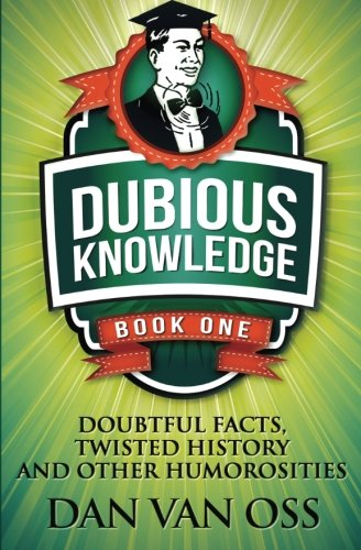 Dubious Knowledge: Doubtful Facts, Twisted History and Other Humorosities: (Book One) (Volume 1)