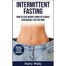 Intermittent Fasting: How To Lose Weight, Burn Fat & Build Lean Muscle The Easy Way (Intermittent Fasting, Burn Fat, Build Lean Muscle, Lose Weight)