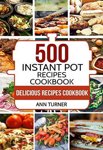 Instant Pot Cookbook: 500 Delicious Instant Pot Recipes for Quick and Healthy Eating by Ann Turner