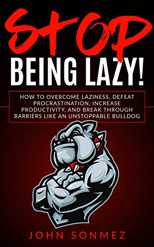 Image for Stop Being Lazy: How to Overcome Laziness, Defeat Procrastination, Increase Productivity, and Break Through Barriers Like an Unstoppable Bulldog