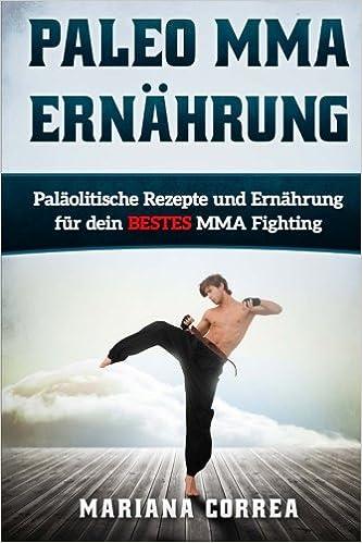 Paleo MMA ERNAHRUNG: Palaolitische Rezepte und Ernahrung fur dein BESTES MMA Fighting