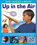 img - for First Science Library: Up In The Air: 17 Easy-To-Follow Experiments For Learning Fun; Find Out About Flight And How Weather Works! book / textbook / text book