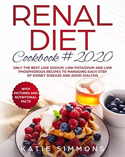 Renal Diet Cookbook 2020: Only the Best Low Sodium, Low Potassium And Low Phosphorous Recipes To Managing Each Step Of Kidney Disease And Avoid Dialysis