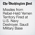 Missiles from Rebel-Held Yemen Territory Fired at U.S. Navy Destroyer, Saudi Military Base | Dan Lamothe