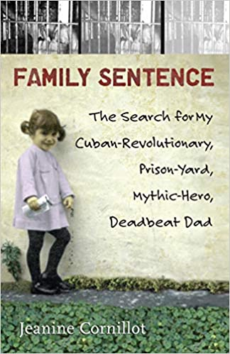 Family Sentence: The Search for My Cuban-Revolutionary, Prison-Yard, Mythic-Hero, Deadbeat Dad