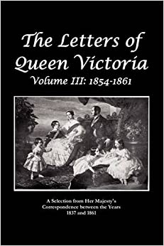 The Letters of Queen Victoria a Selection from He R Ma J E S T y ' S Correspondence Between the Years 1837 and 1861