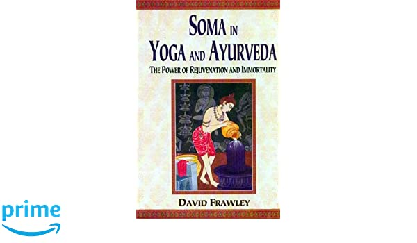 Soma in Yoga and Ayurveda: The Power of Rejuvenation and ...