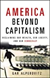 img - for America Beyond Capitalism: Reclaiming our Wealth, Our Liberty, and Our Democracy book / textbook / text book