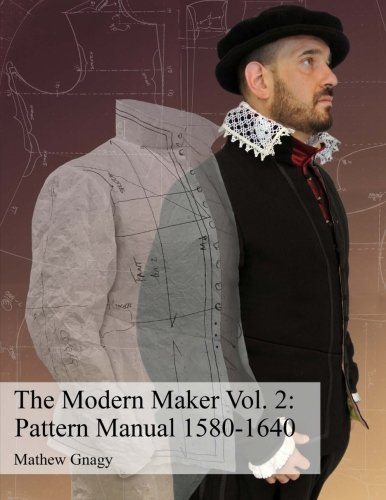 (The Modern Maker Vol. 2: Pattern Manual 1580-1640: Men's and women's drafts from the late 16th through mid 17th centuries. (Volume 2))