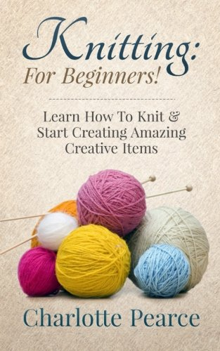 Knitting: For Beginners! - Learn How To Knit & Start Creating Amazing Creative Items