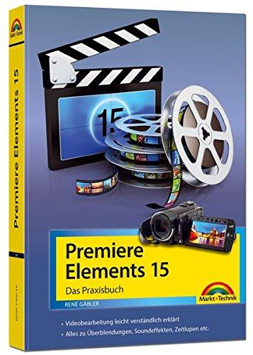 Premiere Elements 15 - Das Praxisbuch Taschenbuch – 24. März 2017 René Gäbler Markt + Technik Verlag 3959820569 Photoshop Elements (EDV)