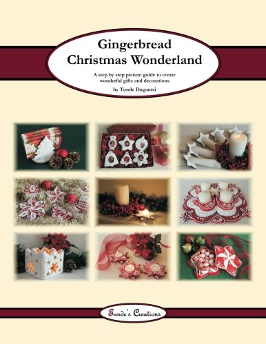 (Gingerbread Christmas Wonderland: A step by step picture guide to create wonderful gifts and decorations (Tunde's Creations) (Volume)
